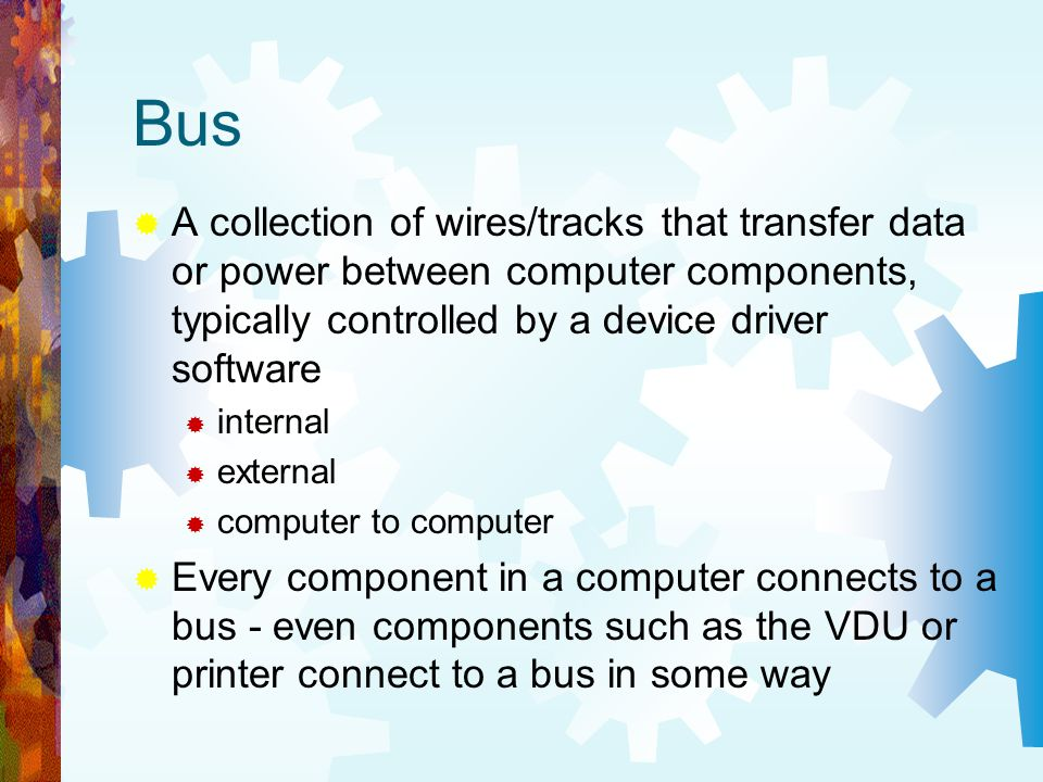 Bus A collection of wires/tracks that transfer data or power between computer components, typically controlled by a device driver software.