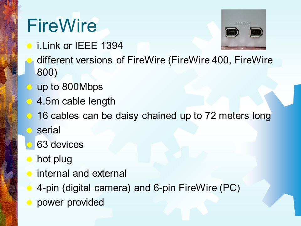 FireWire i.Link or IEEE 1394. different versions of FireWire (FireWire 400, FireWire 800) up to 800Mbps.