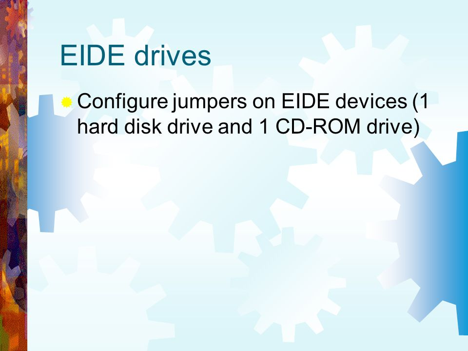 EIDE drives Configure jumpers on EIDE devices (1 hard disk drive and 1 CD-ROM drive)