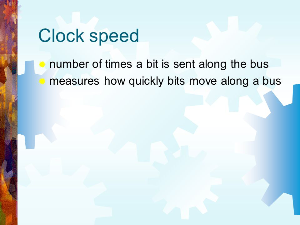 Clock speed number of times a bit is sent along the bus