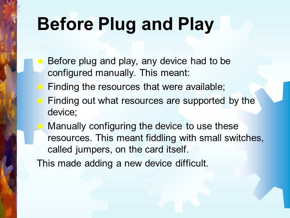 Before Plug and Play Before plug and play, any device had to be configured manually. This meant: Finding the resources that were available;