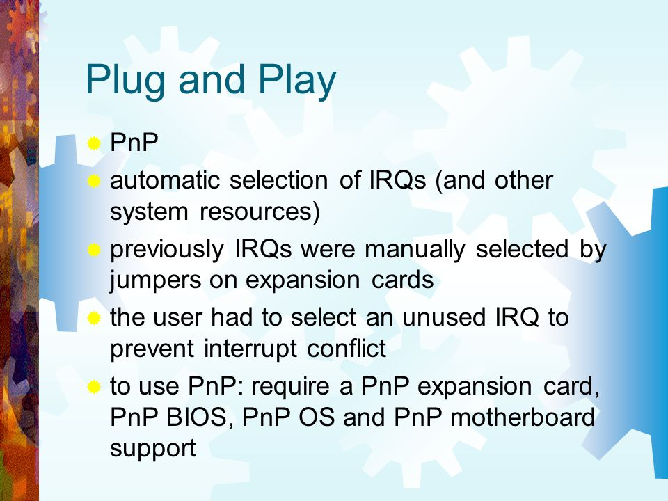 Plug and Play PnP. automatic selection of IRQs (and other system resources) previously IRQs were manually selected by jumpers on expansion cards.