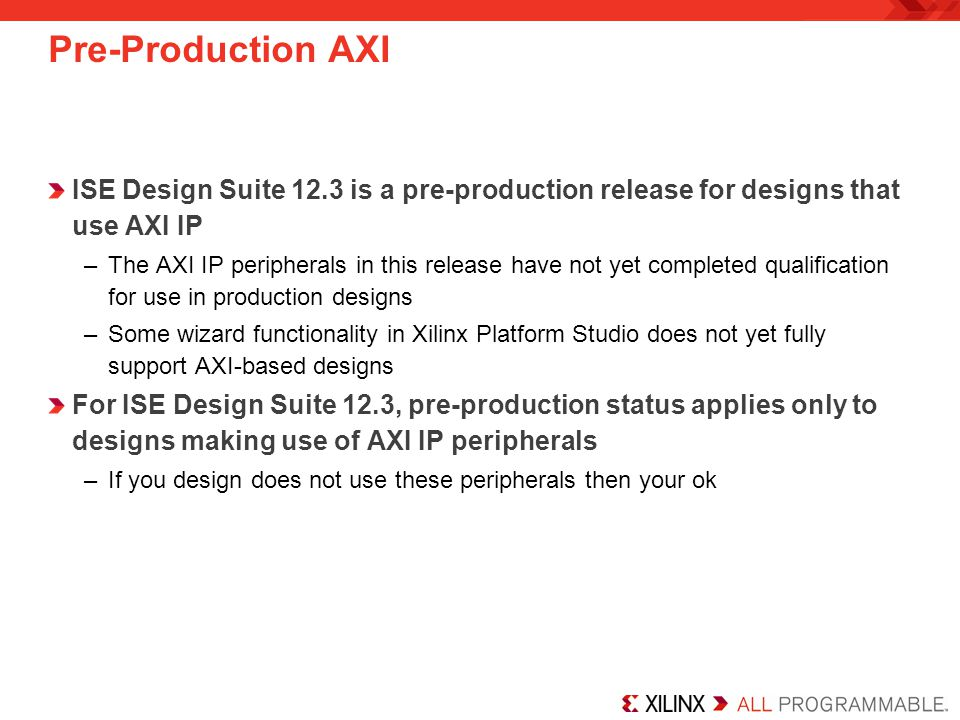 Pre-Production AXI ISE Design Suite 12.3 is a pre-production release for designs that use AXI IP.