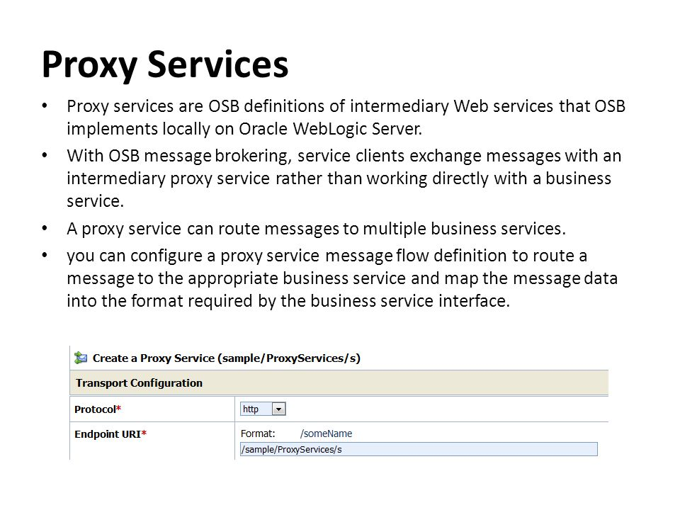 Proxy Services Proxy services are OSB definitions of intermediary Web services that OSB implements locally on Oracle WebLogic Server.
