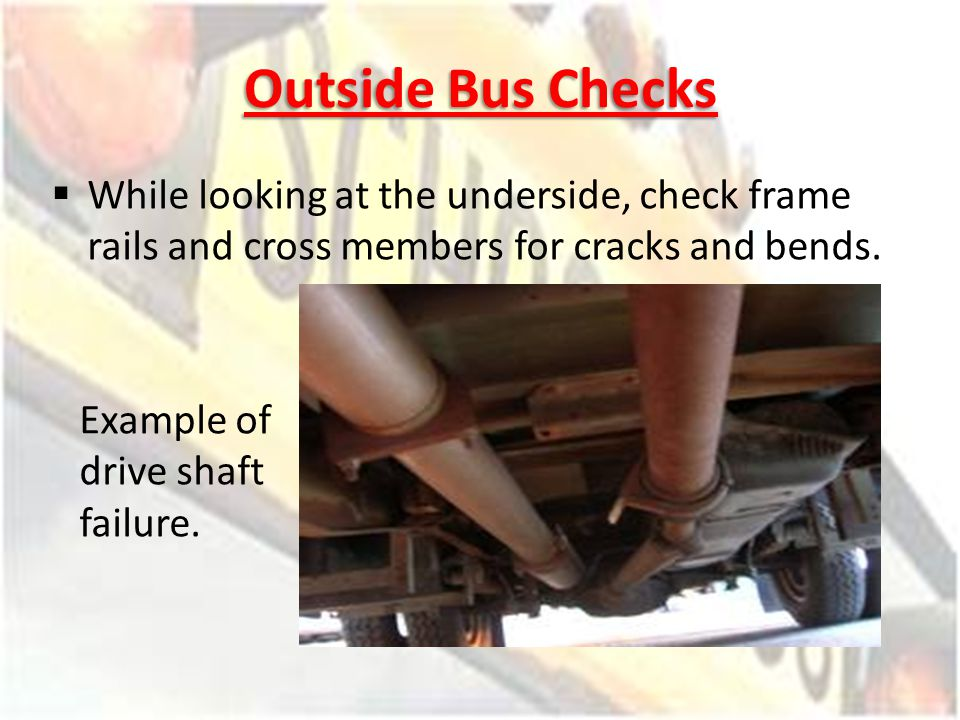 Outside Bus Checks While looking at the underside, check frame rails and cross members for cracks and bends.