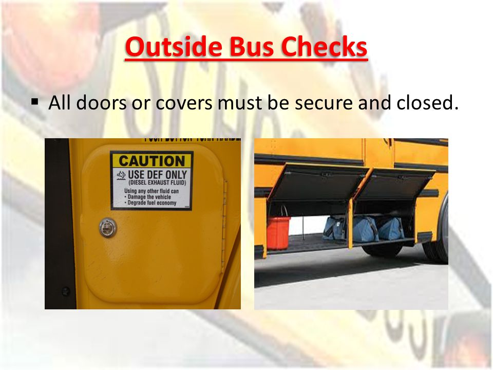 Outside Bus Checks All doors or covers must be secure and closed.