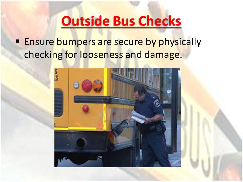 Outside Bus Checks Ensure bumpers are secure by physically checking for looseness and damage.