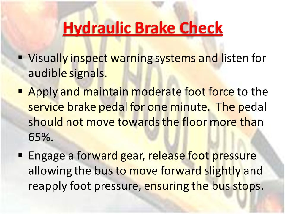 Hydraulic Brake Check Visually inspect warning systems and listen for audible signals.
