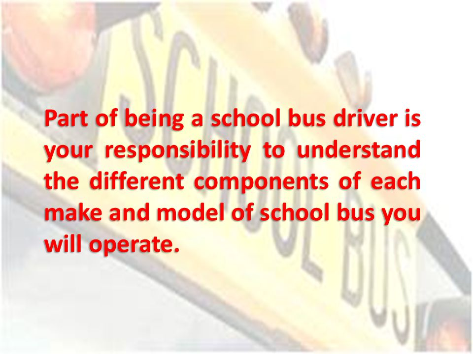 Part of being a school bus driver is your responsibility to understand the different components of each make and model of school bus you will operate.