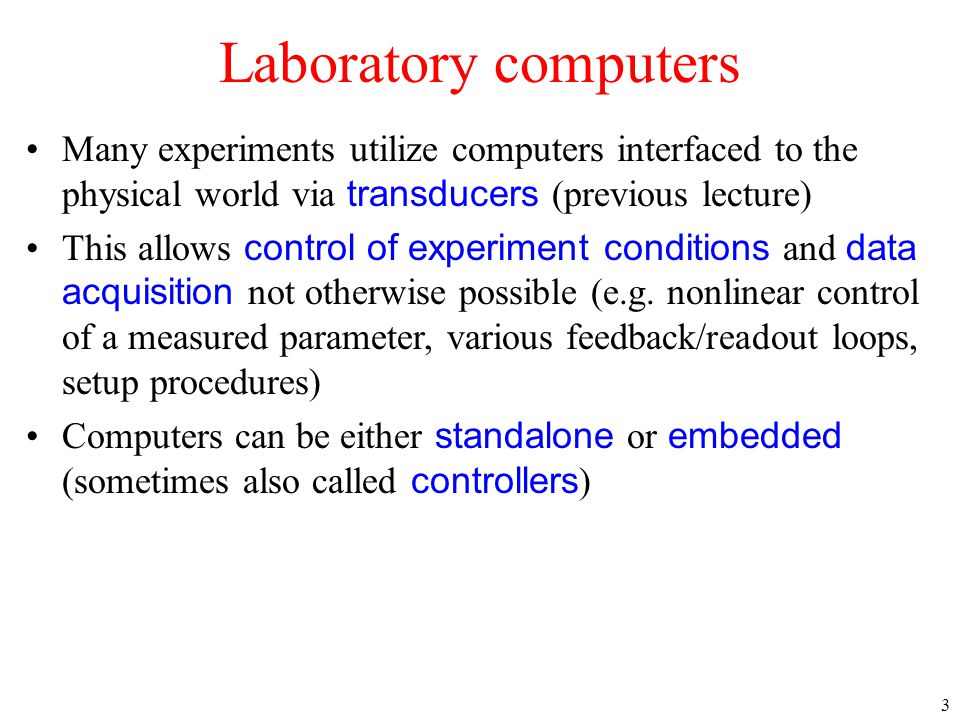 Laboratory computers Many experiments utilize computers interfaced to the physical world via transducers (previous lecture)