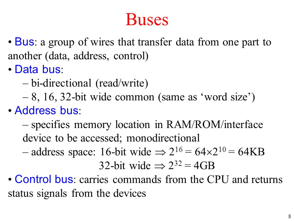 Buses Bus: a group of wires that transfer data from one part to another (data, address, control) Data bus: