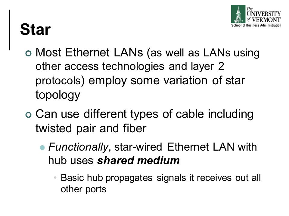 Star Most Ethernet LANs (as well as LANs using other access technologies and layer 2 protocols) employ some variation of star topology.