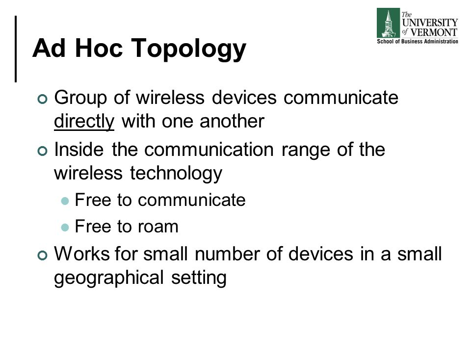 Ad Hoc Topology Group of wireless devices communicate directly with one another. Inside the communication range of the wireless technology.