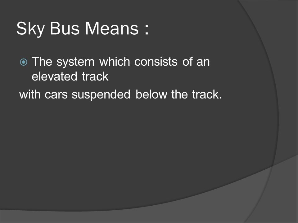 Sky Bus Means : The system which consists of an elevated track