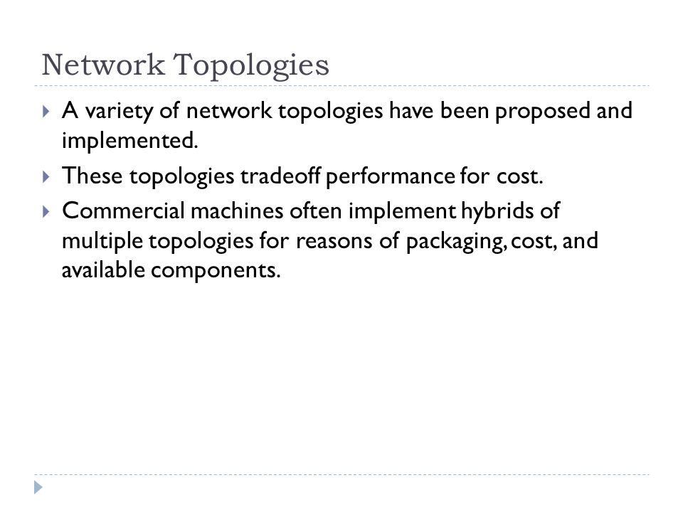 Network Topologies A variety of network topologies have been proposed and implemented. These topologies tradeoff performance for cost.