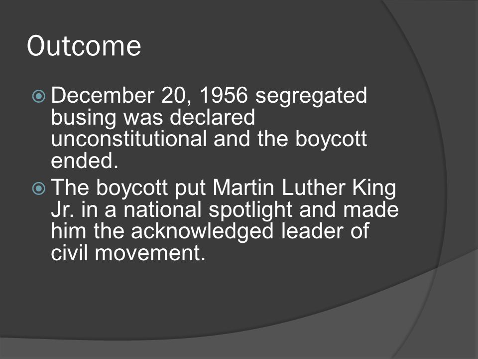 Outcome December 20, 1956 segregated busing was declared unconstitutional and the boycott ended.