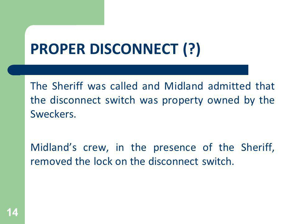 PROPER DISCONNECT ( ) The Sheriff was called and Midland admitted that the disconnect switch was property owned by the Sweckers.
