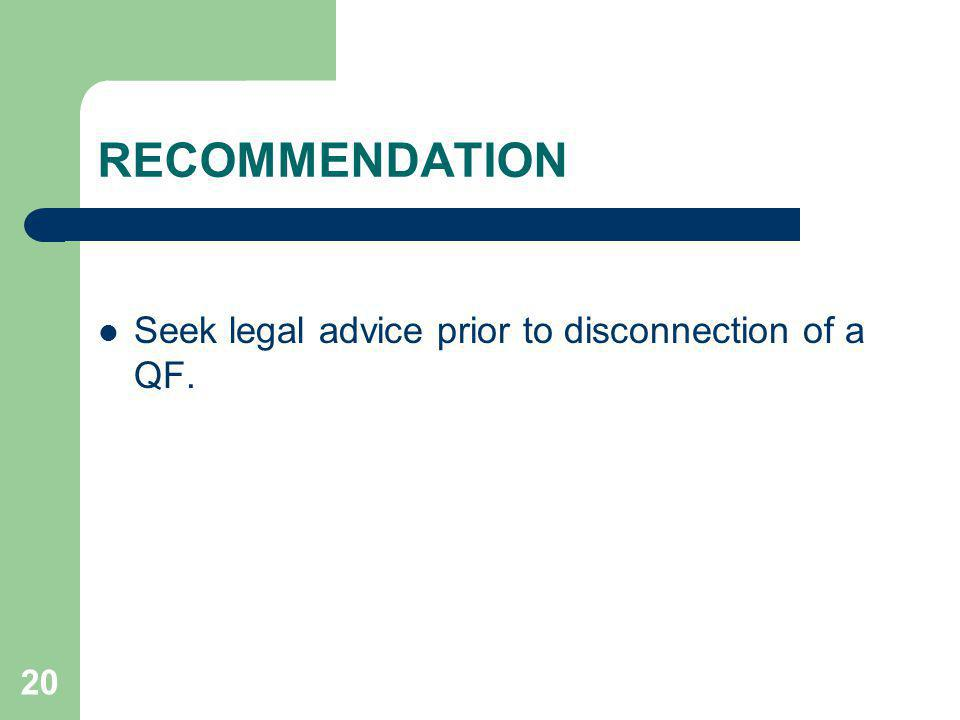 RECOMMENDATION Seek legal advice prior to disconnection of a QF.