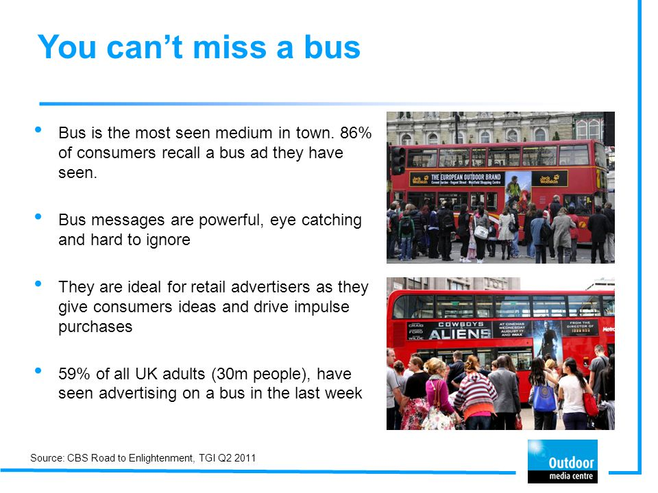 You can't miss a bus Bus is the most seen medium in town. 86% of consumers recall a bus ad they have seen.