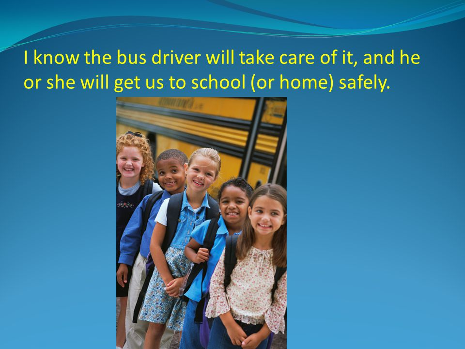 I know the bus driver will take care of it, and he or she will get us to school (or home) safely.