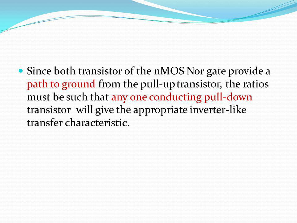 Since both transistor of the nMOS Nor gate provide a path to ground from the pull-up transistor, the ratios must be such that any one conducting pull-down transistor will give the appropriate inverter-like transfer characteristic.