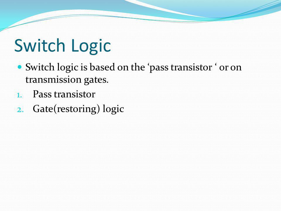 Switch Logic Switch logic is based on the 'pass transistor ' or on transmission gates. Pass transistor.