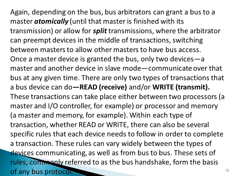 Again, depending on the bus, bus arbitrators can grant a bus to a master atomically (until that master is finished with its transmission) or allow for split transmissions, where the arbitrator can preempt devices in the middle of transactions, switching between masters to allow other masters to have bus access.