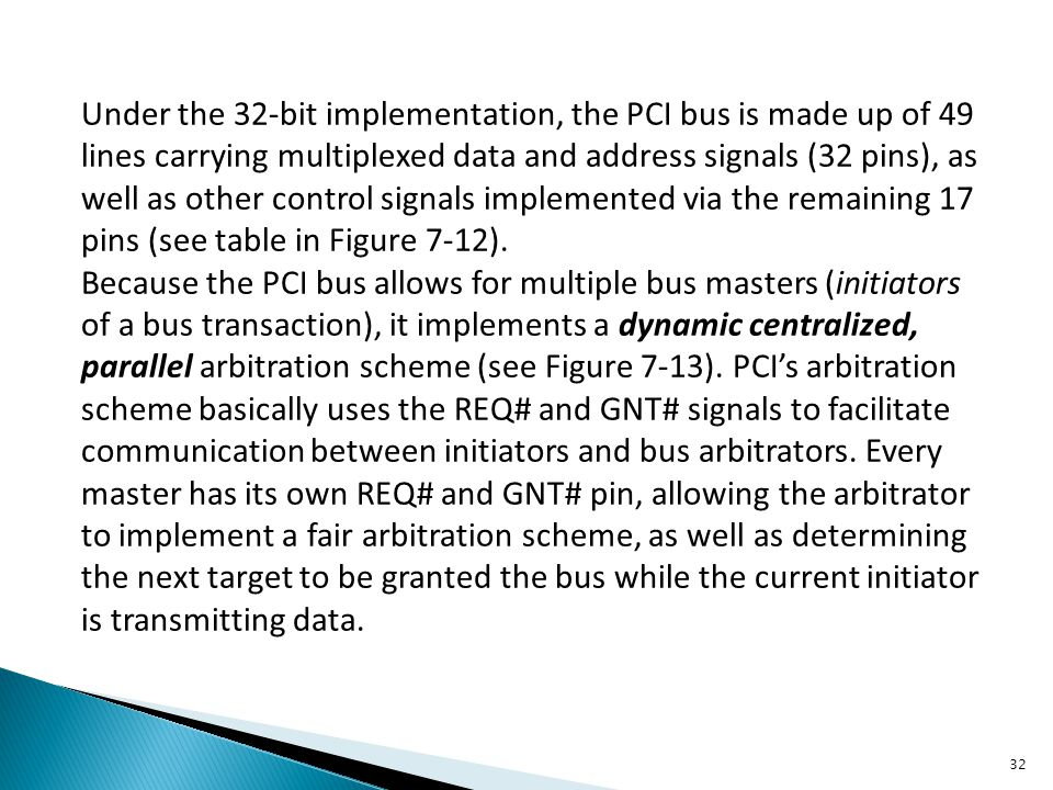 Under the 32-bit implementation, the PCI bus is made up of 49 lines carrying multiplexed data and address signals (32 pins), as well as other control signals implemented via the remaining 17 pins (see table in Figure 7-12).