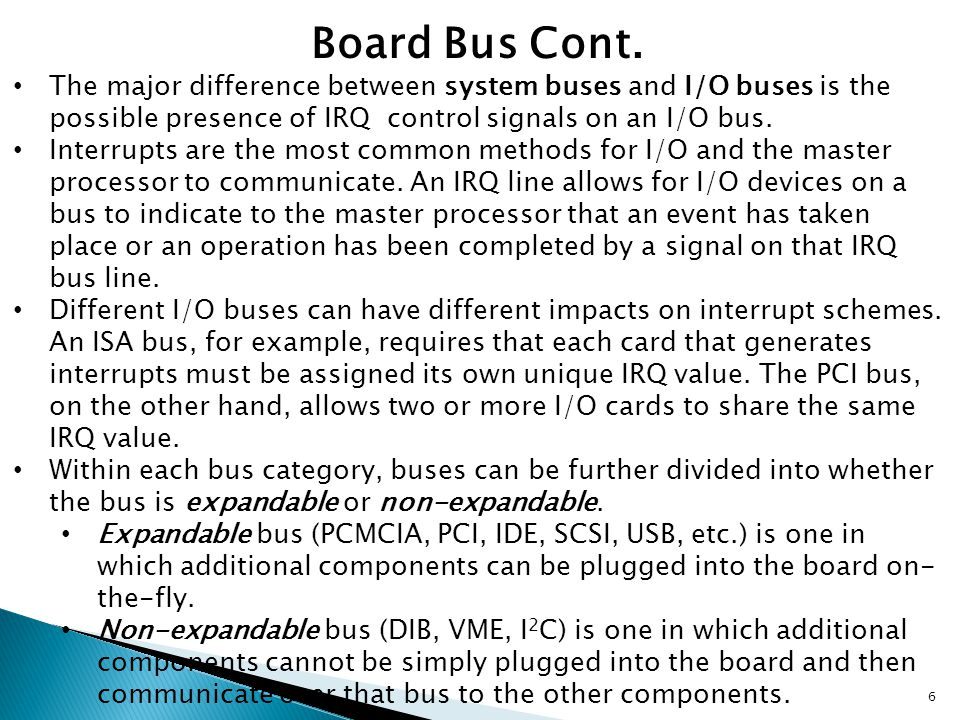 Board Bus Cont. The major difference between system buses and I/O buses is the possible presence of IRQ control signals on an I/O bus.