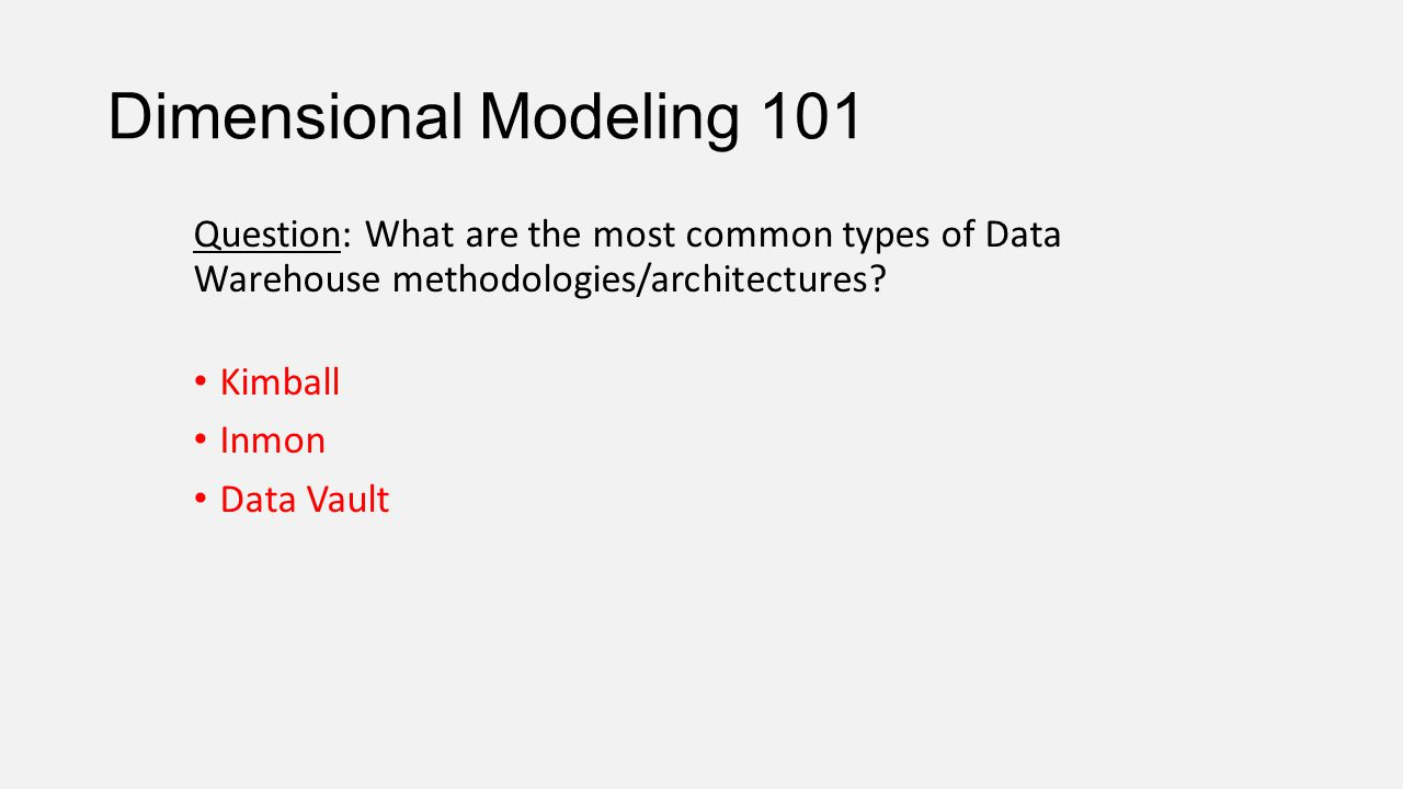 Dimensional Modeling 101 Question: What are the most common types of Data Warehouse methodologies/architectures