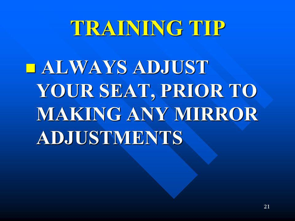TRAINING TIP ALWAYS ADJUST YOUR SEAT, PRIOR TO MAKING ANY MIRROR ADJUSTMENTS