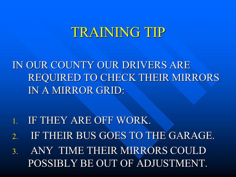 TRAINING TIP IN OUR COUNTY OUR DRIVERS ARE REQUIRED TO CHECK THEIR MIRRORS IN A MIRROR GRID: IF THEY ARE OFF WORK.