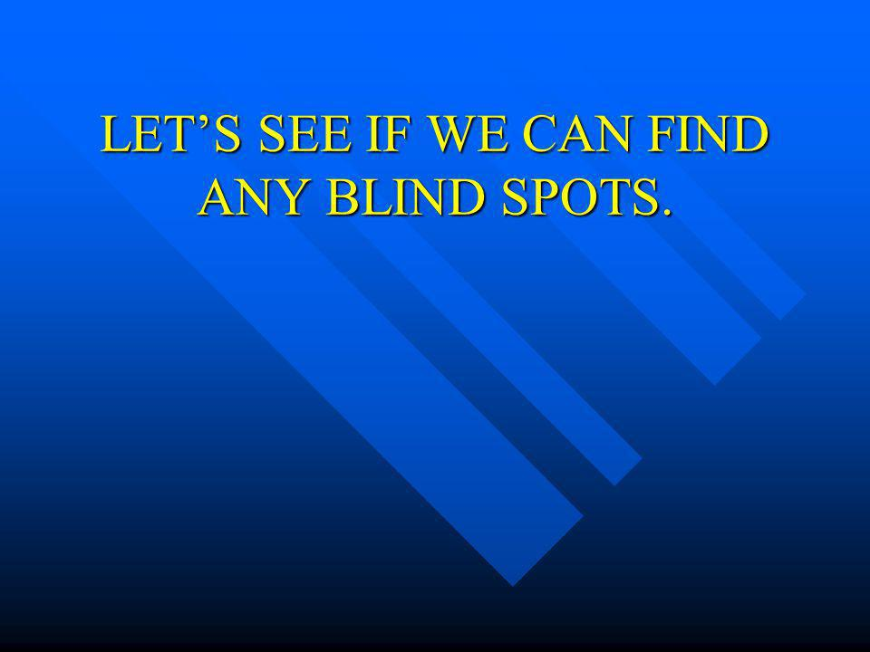LET'S SEE IF WE CAN FIND ANY BLIND SPOTS.