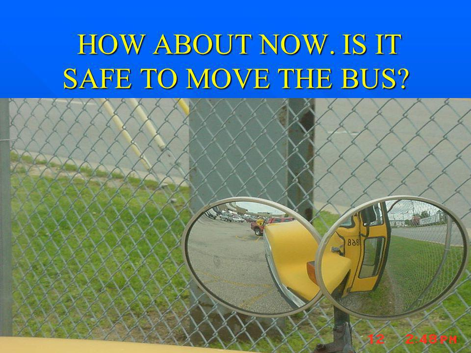 HOW ABOUT NOW. IS IT SAFE TO MOVE THE BUS