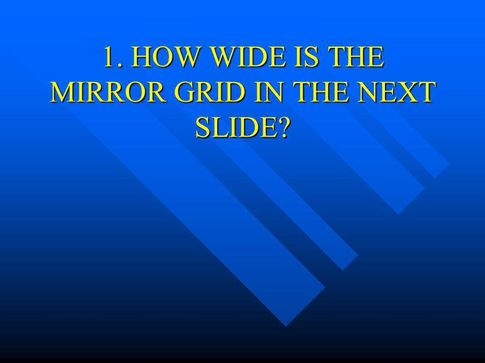 1. HOW WIDE IS THE MIRROR GRID IN THE NEXT SLIDE