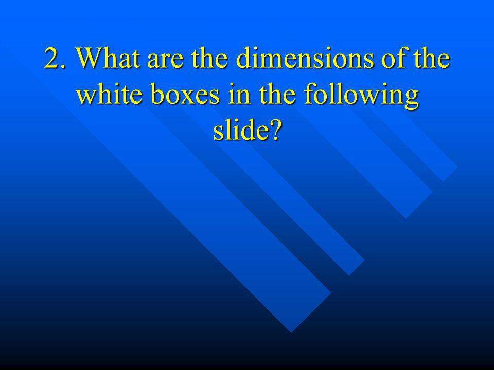 2. What are the dimensions of the white boxes in the following slide