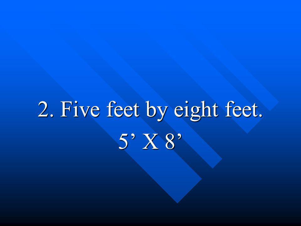 2. Five feet by eight feet. 5' X 8'