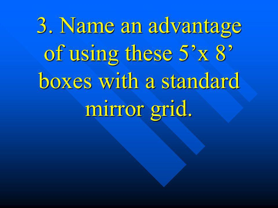 3. Name an advantage of using these 5'x 8' boxes with a standard mirror grid.