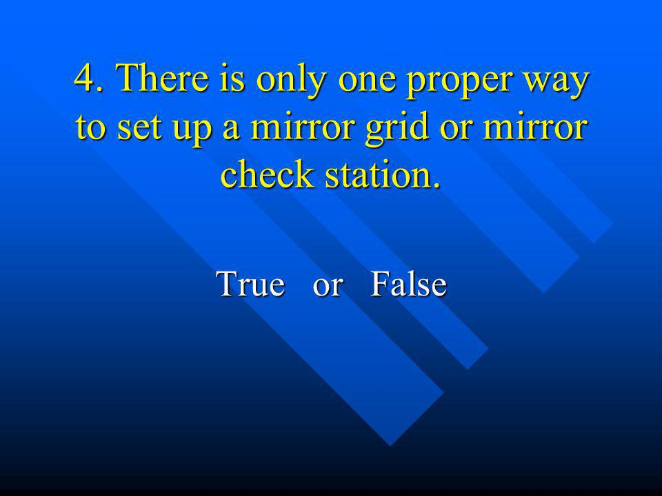 4. There is only one proper way to set up a mirror grid or mirror check station.