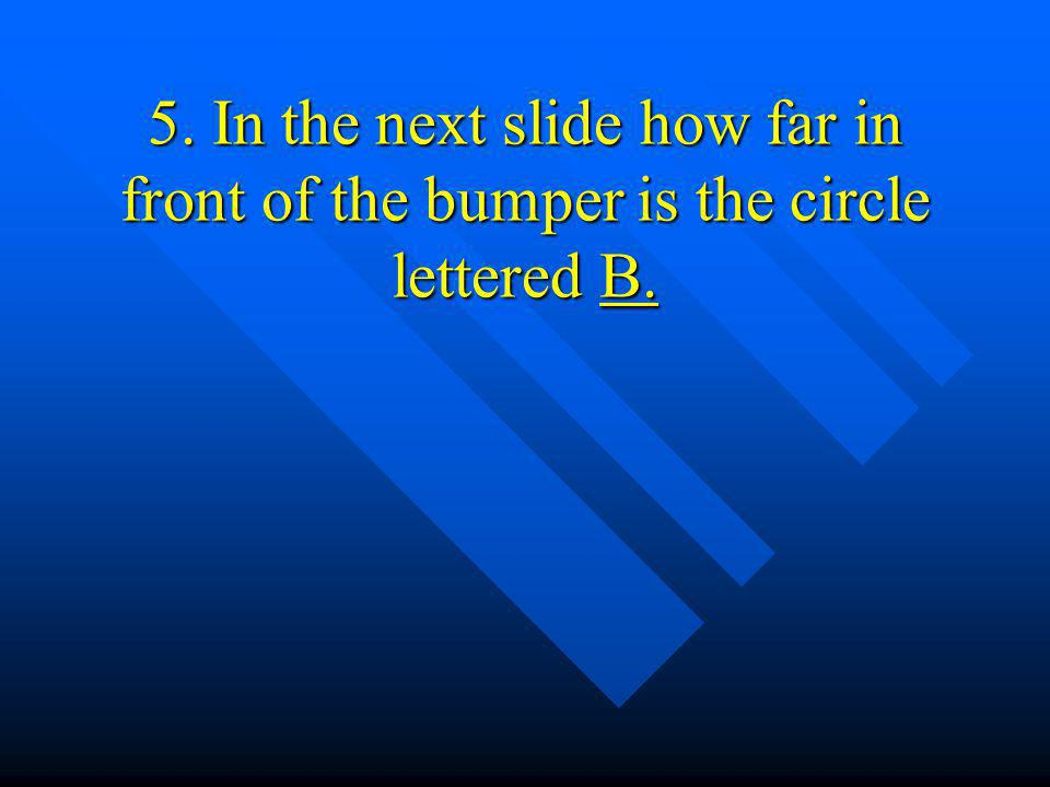 5. In the next slide how far in front of the bumper is the circle lettered B.