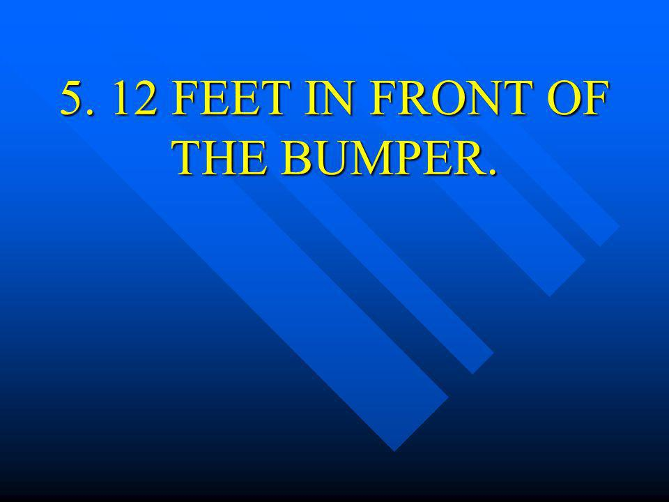 5. 12 FEET IN FRONT OF THE BUMPER.