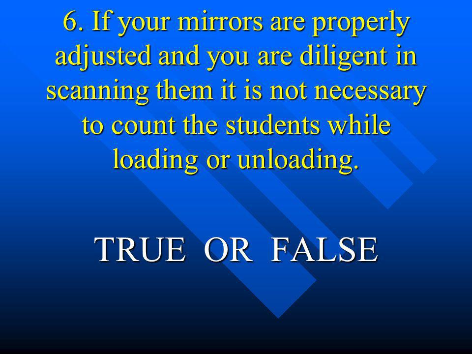 6. If your mirrors are properly adjusted and you are diligent in scanning them it is not necessary to count the students while loading or unloading.