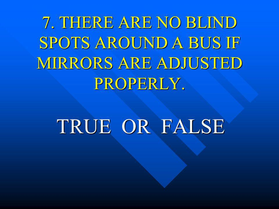7. THERE ARE NO BLIND SPOTS AROUND A BUS IF MIRRORS ARE ADJUSTED PROPERLY.