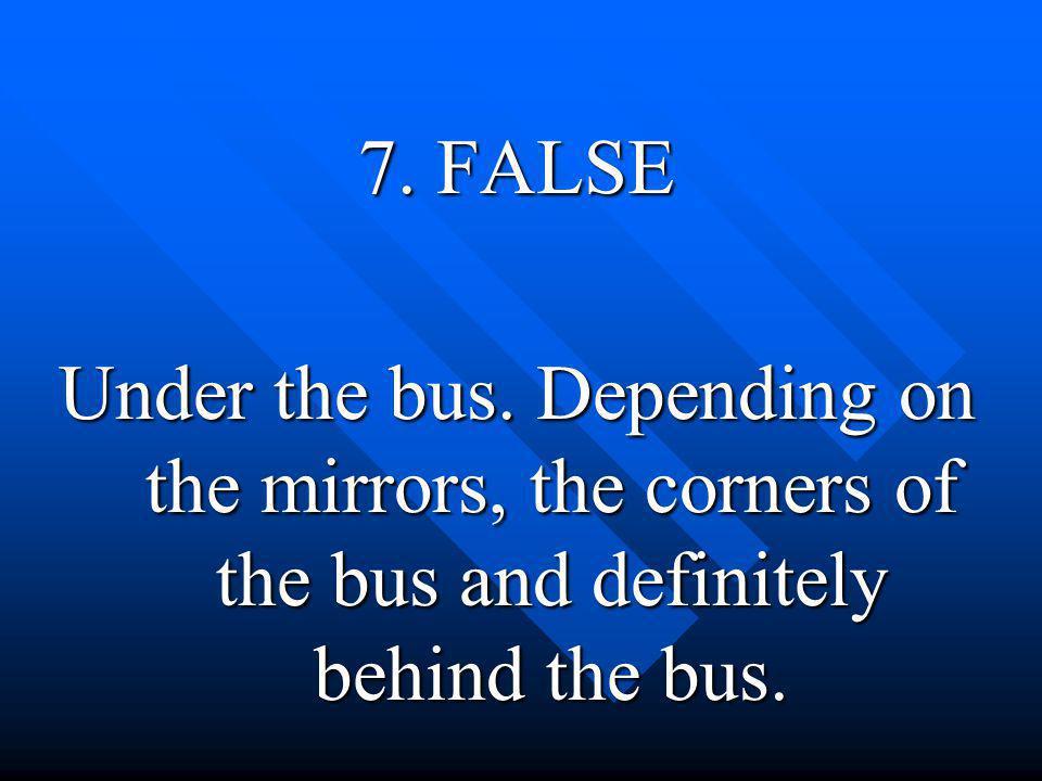7. FALSE Under the bus.