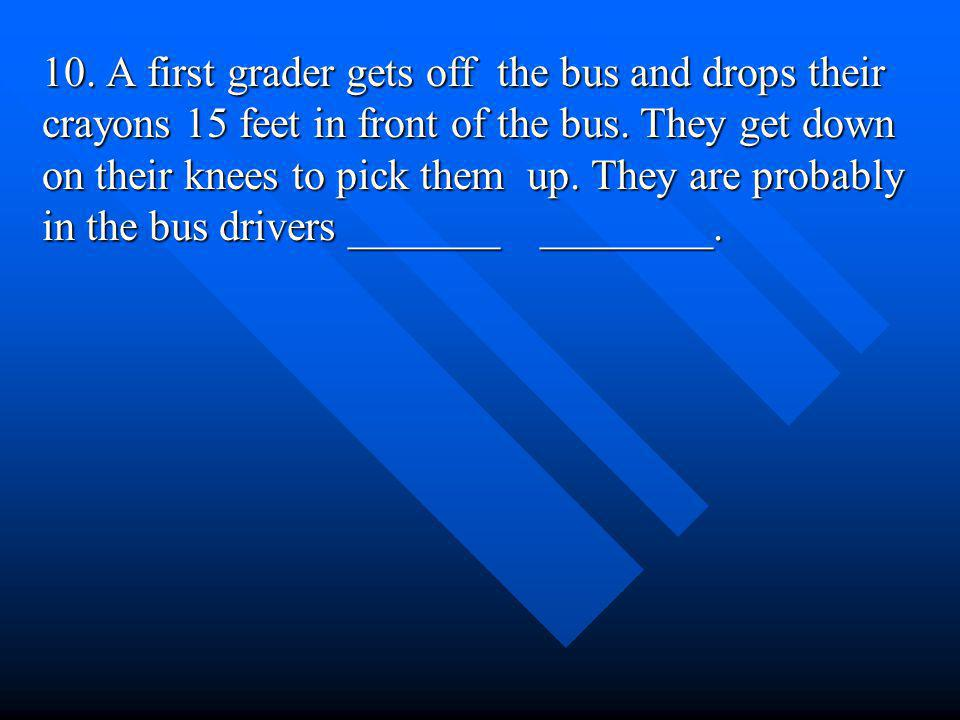 10. A first grader gets off the bus and drops their crayons 15 feet in front of the bus.