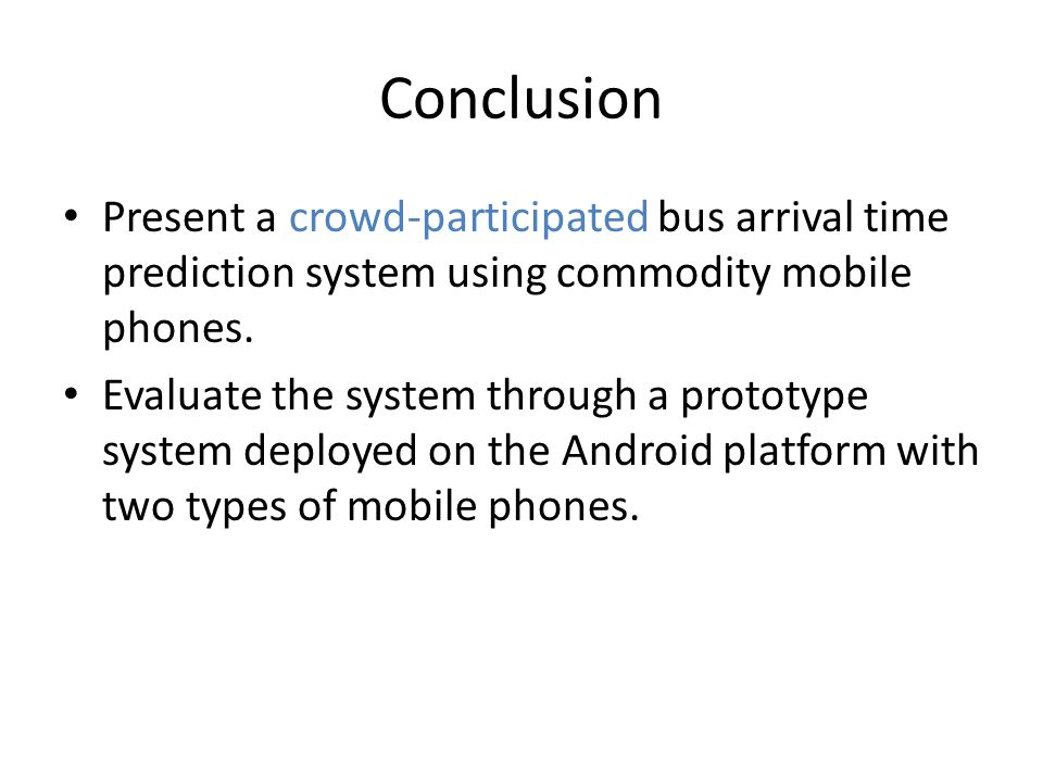 Conclusion Present a crowd-participated bus arrival time prediction system using commodity mobile phones.