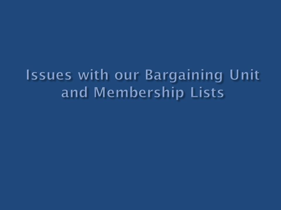 Issues with our Bargaining Unit and Membership Lists