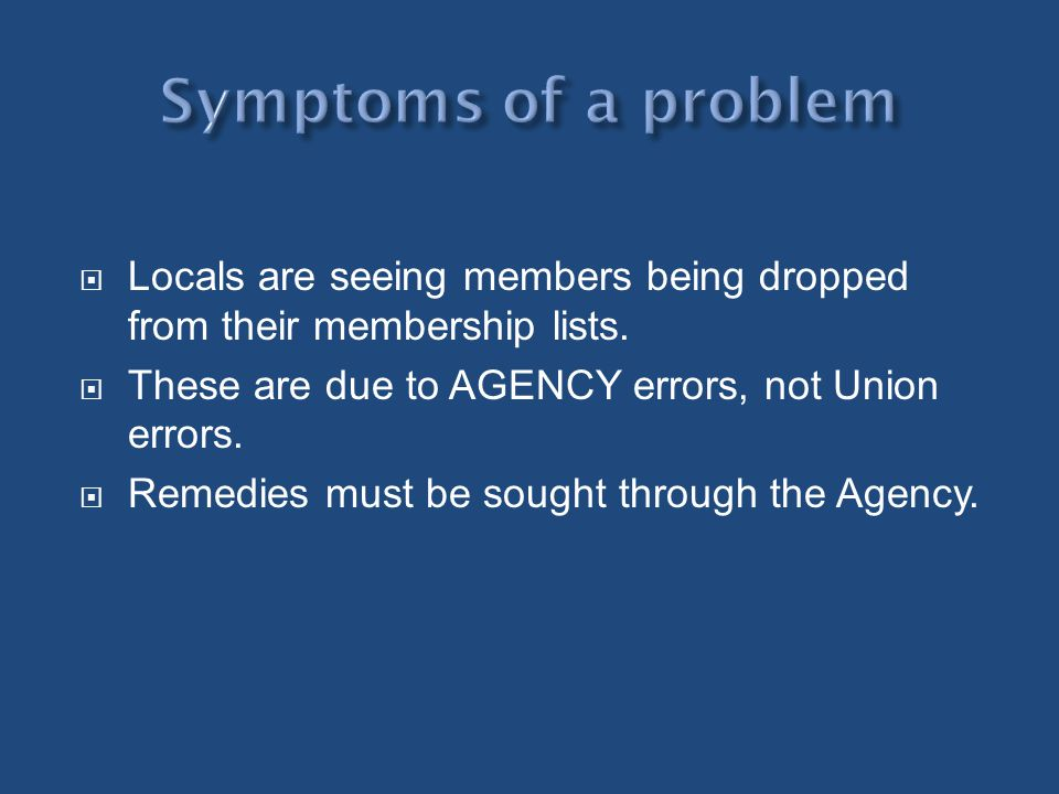 Symptoms of a problem Locals are seeing members being dropped from their membership lists. These are due to AGENCY errors, not Union errors.