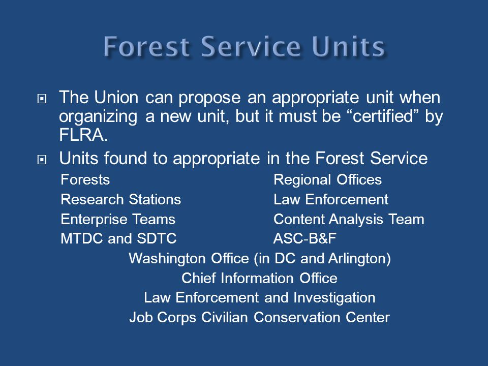 Forest Service Units The Union can propose an appropriate unit when organizing a new unit, but it must be certified by FLRA.