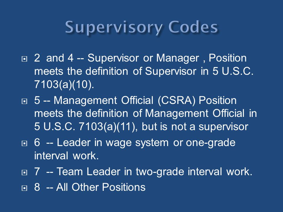 Supervisory Codes 2 and 4 -- Supervisor or Manager , Position meets the definition of Supervisor in 5 U.S.C. 7103(a)(10).